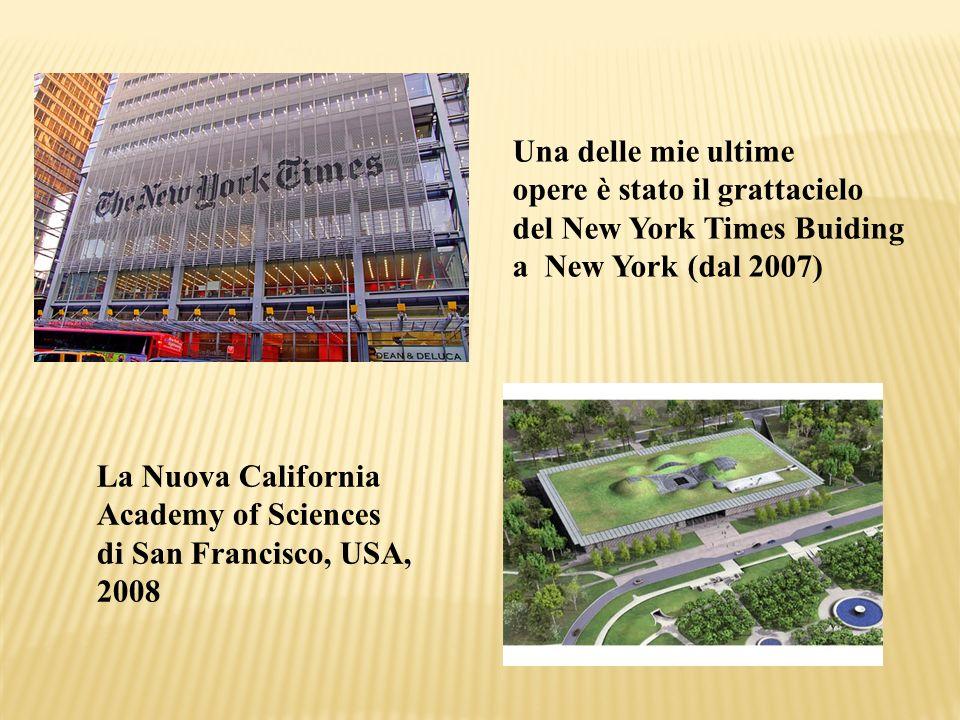 Una delle mie ultime opere è stato il grattacielo del New York Times Buiding a New York (dal 2007) La Nuova California Academy of Sciences di San Fran