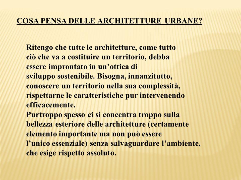 COSA PENSA DELLE ARCHITETTURE URBANE? Ritengo che tutte le architetture, come tutto ciò che va a costituire un territorio, debba essere improntato in