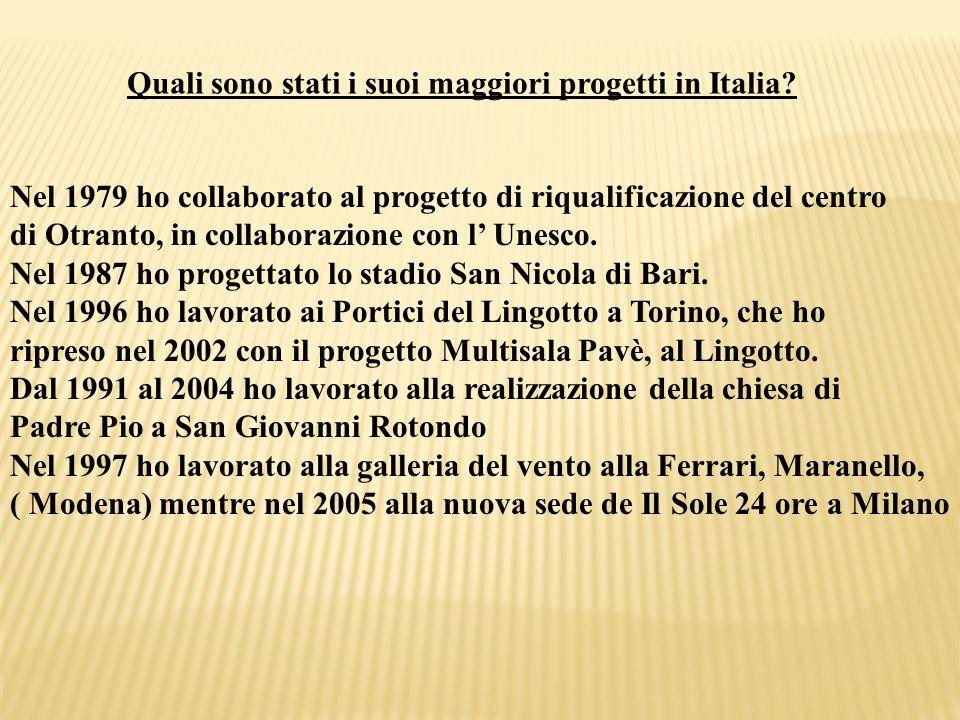 Quali sono stati i suoi maggiori progetti in Italia? Nel 1979 ho collaborato al progetto di riqualificazione del centro di Otranto, in collaborazione