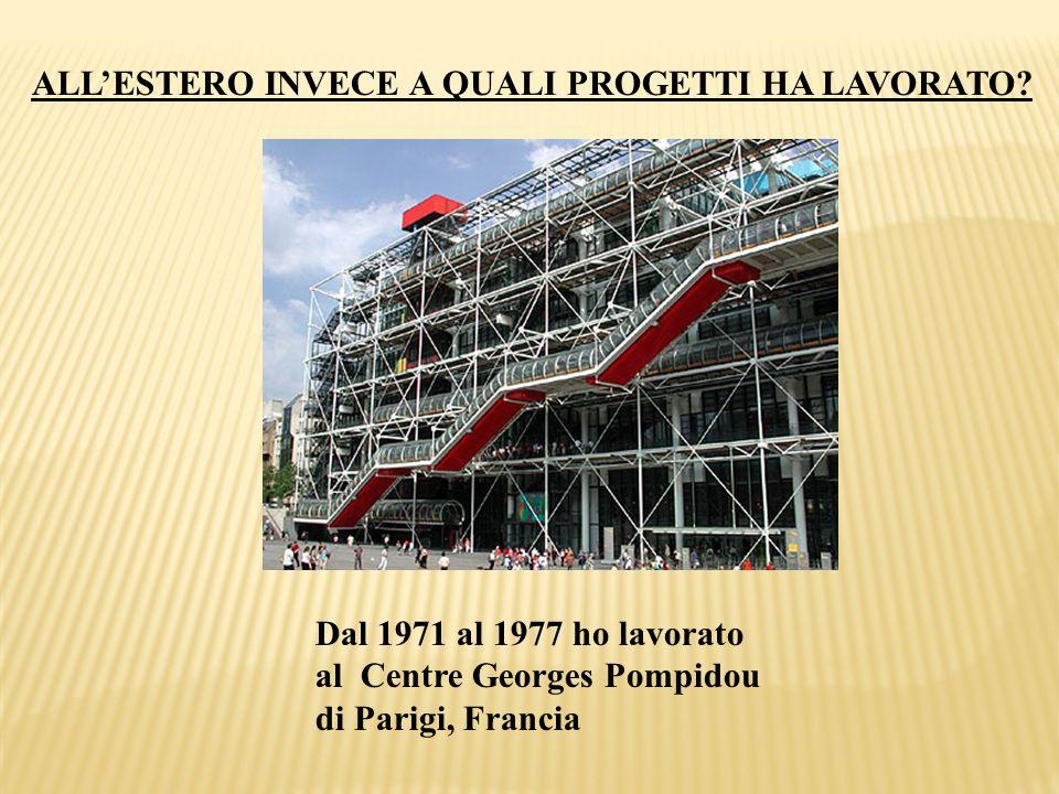 ALLESTERO INVECE A QUALI PROGETTI HA LAVORATO? Dal 1971 al 1977 ho lavorato al Centre Georges Pompidou di Parigi, Francia