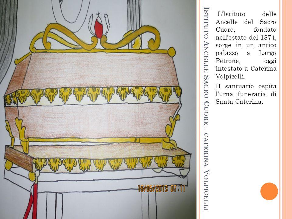 I STITUTO A NCELLE S ACRO C UORE – CATERINA V OLPICELLI LIstituto delle Ancelle del Sacro Cuore, fondato nellestate del 1874, sorge in un antico palazzo a Largo Petrone, oggi intestato a Caterina Volpicelli.