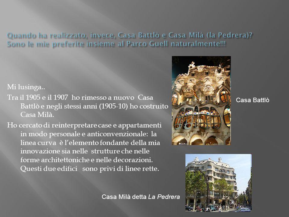 Mi lusinga.. Tra il 1905 e il 1907 ho rimesso a nuovo Casa Battlò e negli stessi anni (1905-10) ho costruito Casa Milà. Ho cercato di reinterpretare c