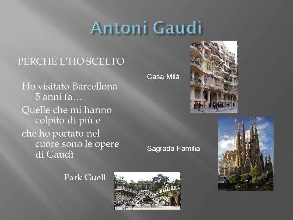 PERCHÉ LHO SCELTO Ho visitato Barcellona 5 anni fa… Quelle che mi hanno colpito di più e che ho portato nel cuore sono le opere di Gaudì Park Guell Sagrada Familia Casa Milà