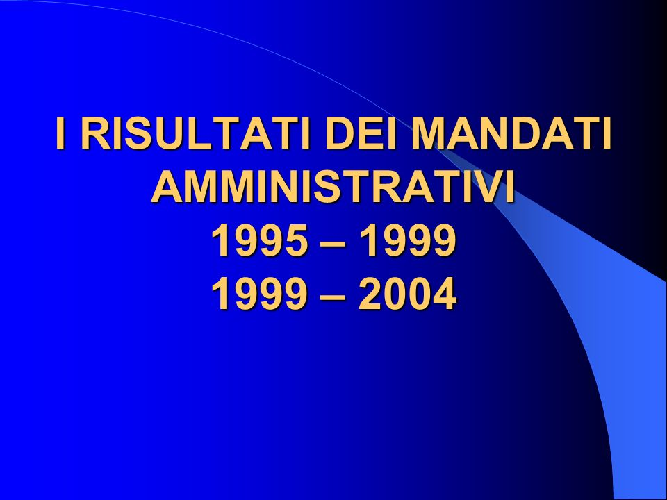 I RISULTATI DEI MANDATI AMMINISTRATIVI 1995 – 1999 1999 – 2004