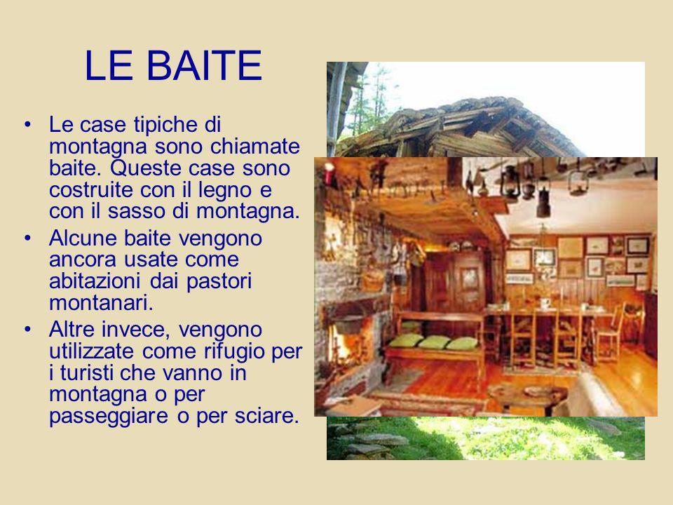 LE BAITE Le case tipiche di montagna sono chiamate baite. Queste case sono costruite con il legno e con il sasso di montagna. Alcune baite vengono anc