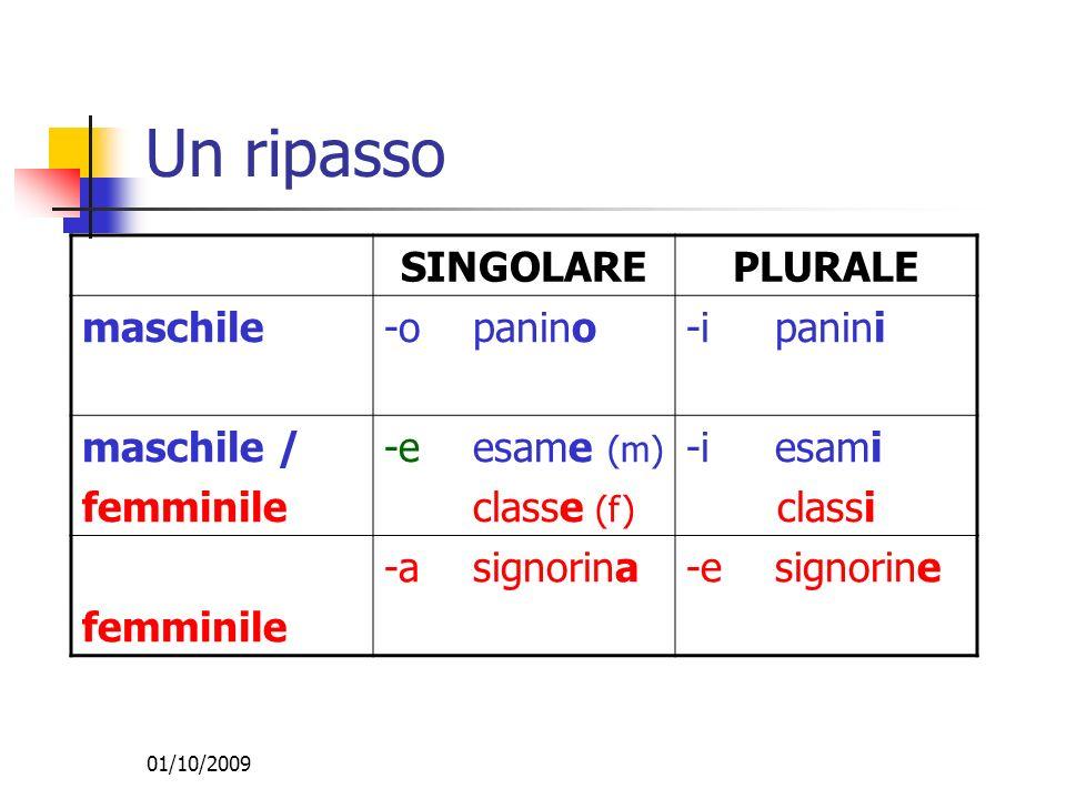 01/10/2009 Un ripasso SINGOLAREPLURALE maschile-o panino-i panini maschile / femminile -e esame (m) classe (f) -i esami classi femminile -a signorina-e signorine