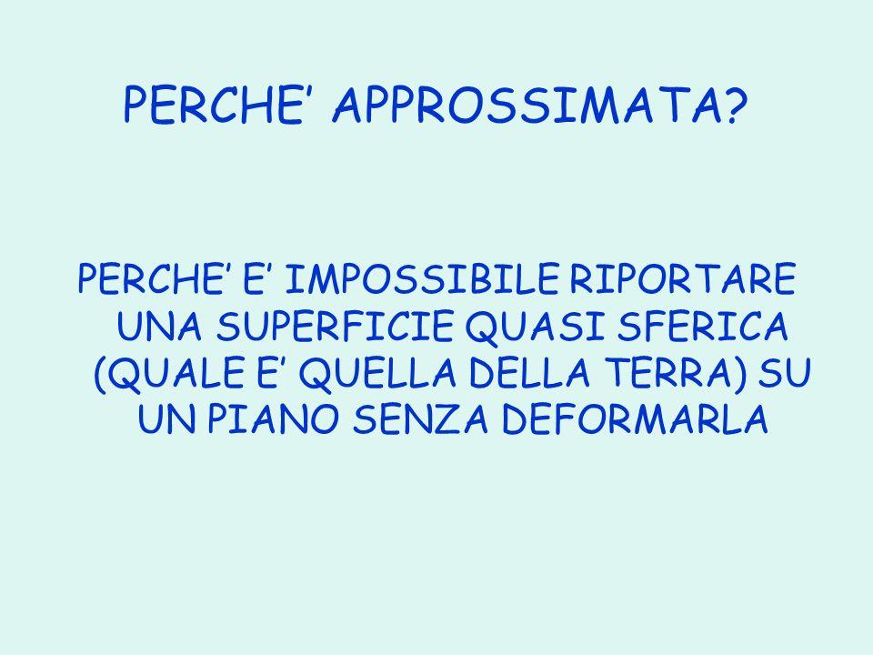 PERCHE APPROSSIMATA? PERCHE E IMPOSSIBILE RIPORTARE UNA SUPERFICIE QUASI SFERICA (QUALE E QUELLA DELLA TERRA) SU UN PIANO SENZA DEFORMARLA