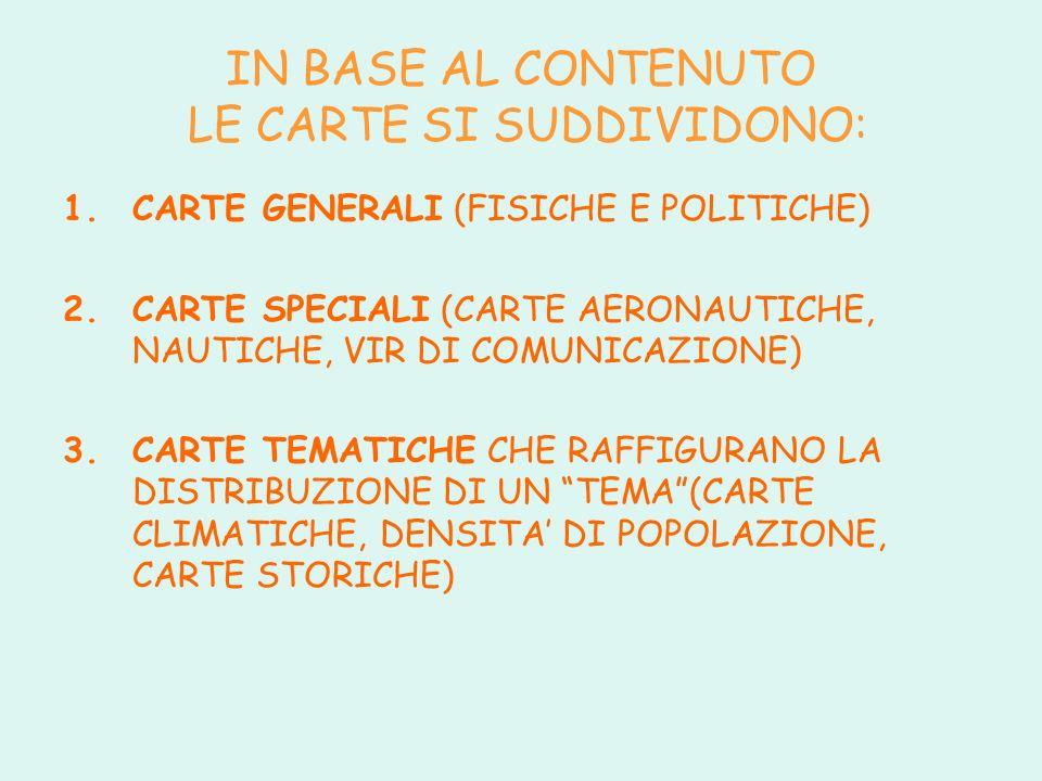 IN BASE AL CONTENUTO LE CARTE SI SUDDIVIDONO: 1.CARTE GENERALI (FISICHE E POLITICHE) 2.CARTE SPECIALI (CARTE AERONAUTICHE, NAUTICHE, VIR DI COMUNICAZIONE) 3.CARTE TEMATICHE CHE RAFFIGURANO LA DISTRIBUZIONE DI UN TEMA(CARTE CLIMATICHE, DENSITA DI POPOLAZIONE, CARTE STORICHE)