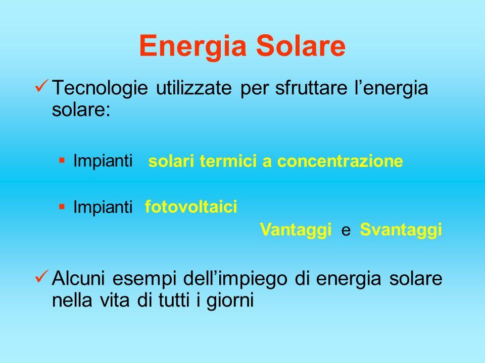 Energia Solare Tecnologie utilizzate per sfruttare lenergia solare: Impianti Impianti e Alcuni esempi dellimpiego di energia solare nella vita di tutt