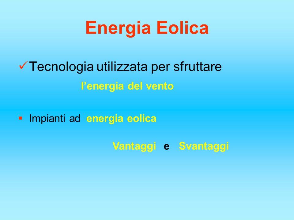 Energia Eolica Tecnologia utilizzata per sfruttare Impianti ad lenergia del vento energia eolica VantaggiSvantaggie