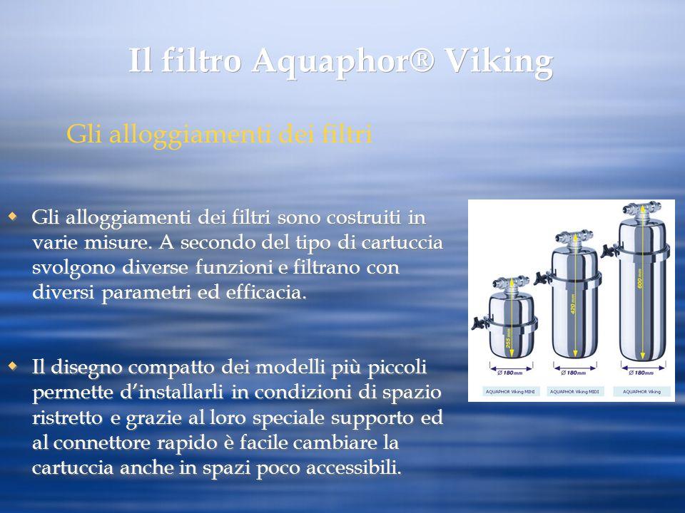 Il filtro Aquaphor® Viking Gli alloggiamenti dei filtri sono costruiti in varie misure. A secondo del tipo di cartuccia svolgono diverse funzioni e fi