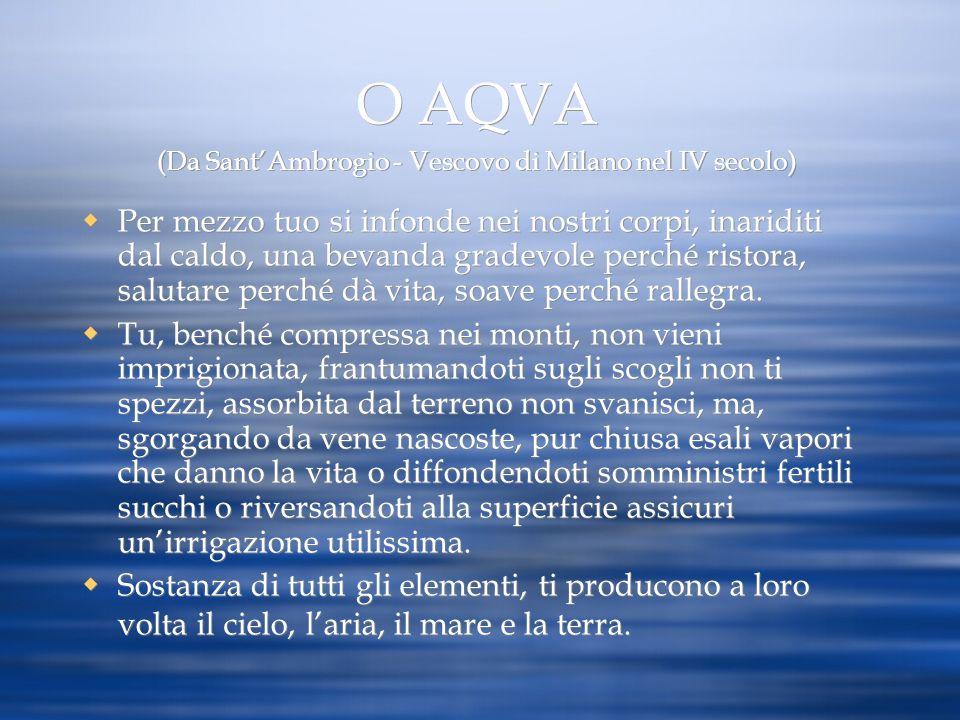 O AQVA (Da SantAmbrogio - Vescovo di Milano nel IV secolo) Per mezzo tuo si infonde nei nostri corpi, inariditi dal caldo, una bevanda gradevole perch