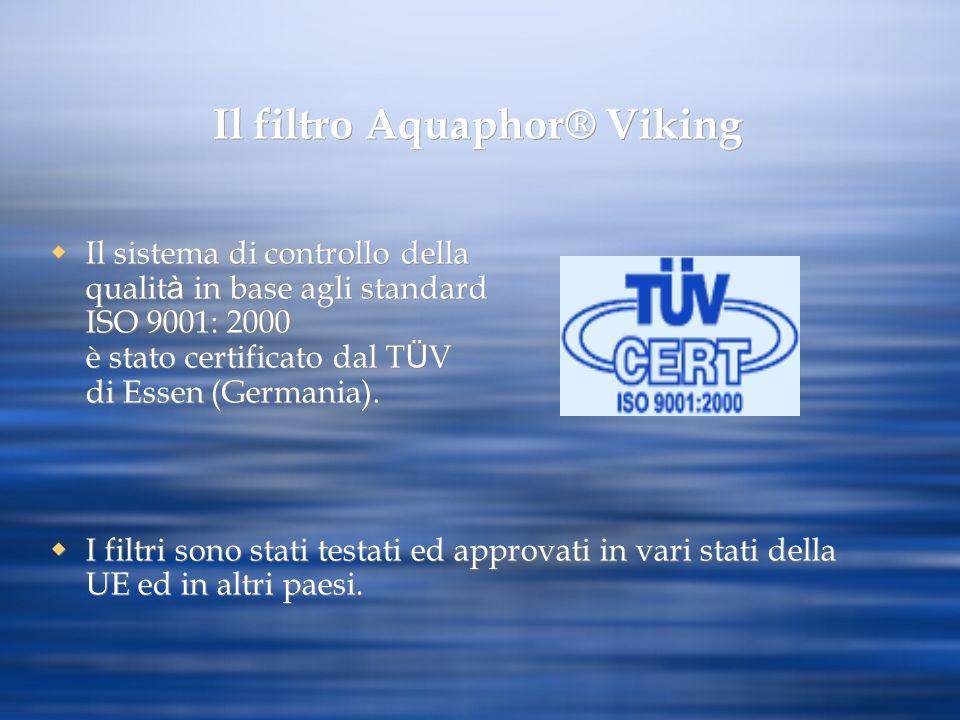 Il filtro Aquaphor® Viking Il sistema di controllo della qualit à in base agli standard ISO 9001: 2000 è stato certificato dal T Ü V di Essen (Germani