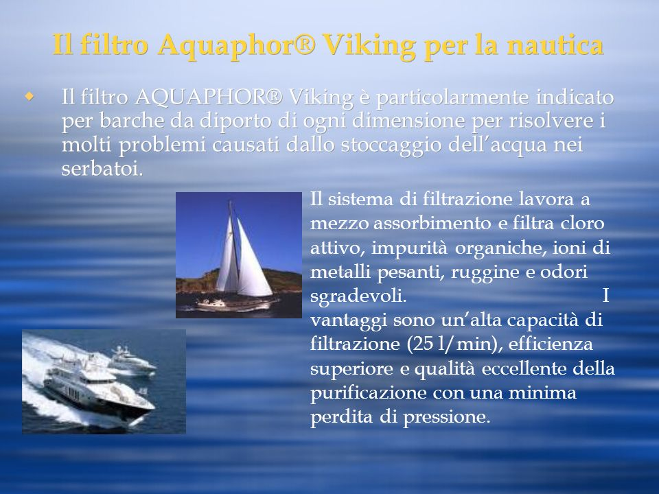 Il filtro Aquaphor® Viking per la nautica Il filtro AQUAPHOR® Viking è particolarmente indicato per barche da diporto di ogni dimensione per risolvere