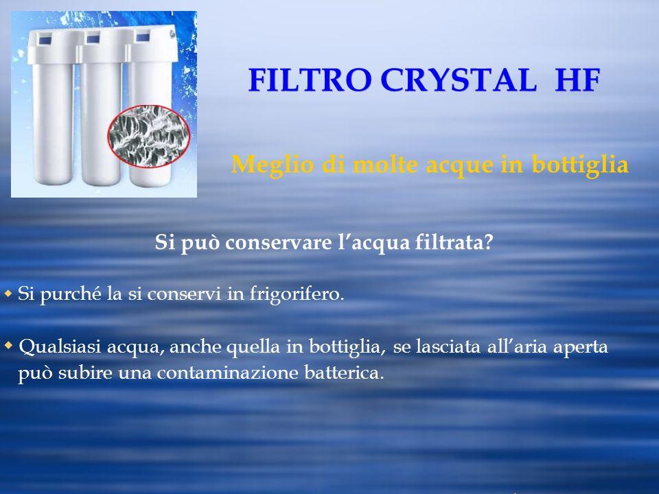 FILTRO CRYSTAL HF Meglio di molte acque in bottiglia Si può conservare lacqua filtrata? Si purché la si conservi in frigorifero. Qualsiasi acqua, anch