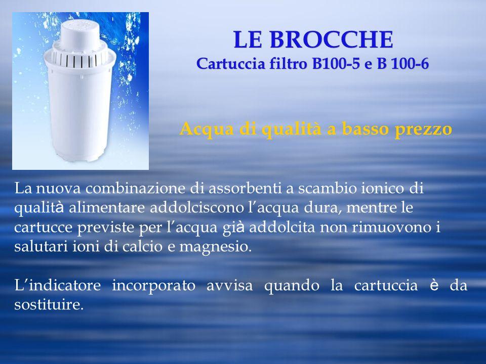LE BROCCHE Cartuccia filtro B100-5 e B 100-6 Acqua di qualità a basso prezzo La nuova combinazione di assorbenti a scambio ionico di qualit à alimenta