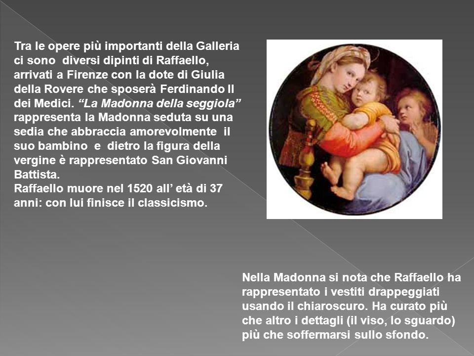 Tra le opere più importanti della Galleria ci sono diversi dipinti di Raffaello, arrivati a Firenze con la dote di Giulia della Rovere che sposerà Ferdinando II dei Medici.