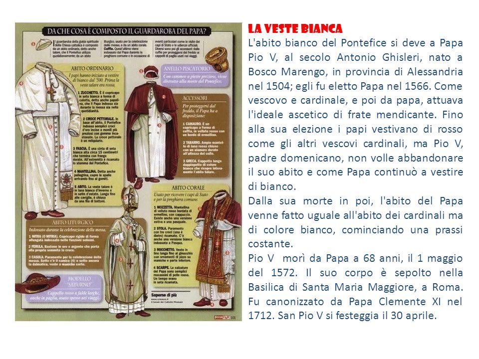 LA VESTE BIANCA L'abito bianco del Pontefice si deve a Papa Pio V, al secolo Antonio Ghisleri, nato a Bosco Marengo, in provincia di Alessandria nel 1