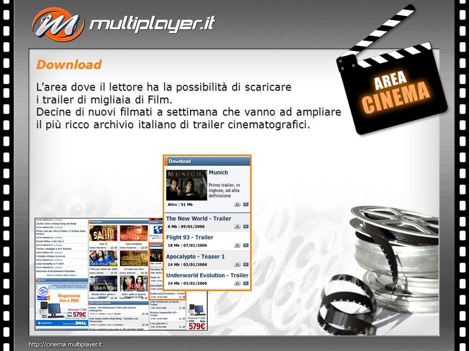 Download Larea dove il lettore ha la possibilità di scaricare i trailer di migliaia di Film. Decine di nuovi filmati a settimana che vanno ad ampliare