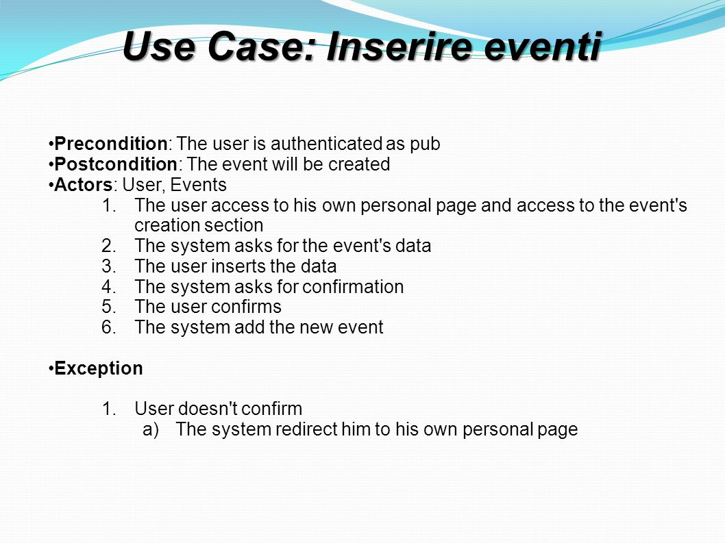 Use Case: Inserire eventi Precondition: The user is authenticated as pub Postcondition: The event will be created Actors: User, Events 1.The user access to his own personal page and access to the event s creation section 2.The system asks for the event s data 3.The user inserts the data 4.The system asks for confirmation 5.The user confirms 6.The system add the new event Exception 1.User doesn t confirm a)The system redirect him to his own personal page