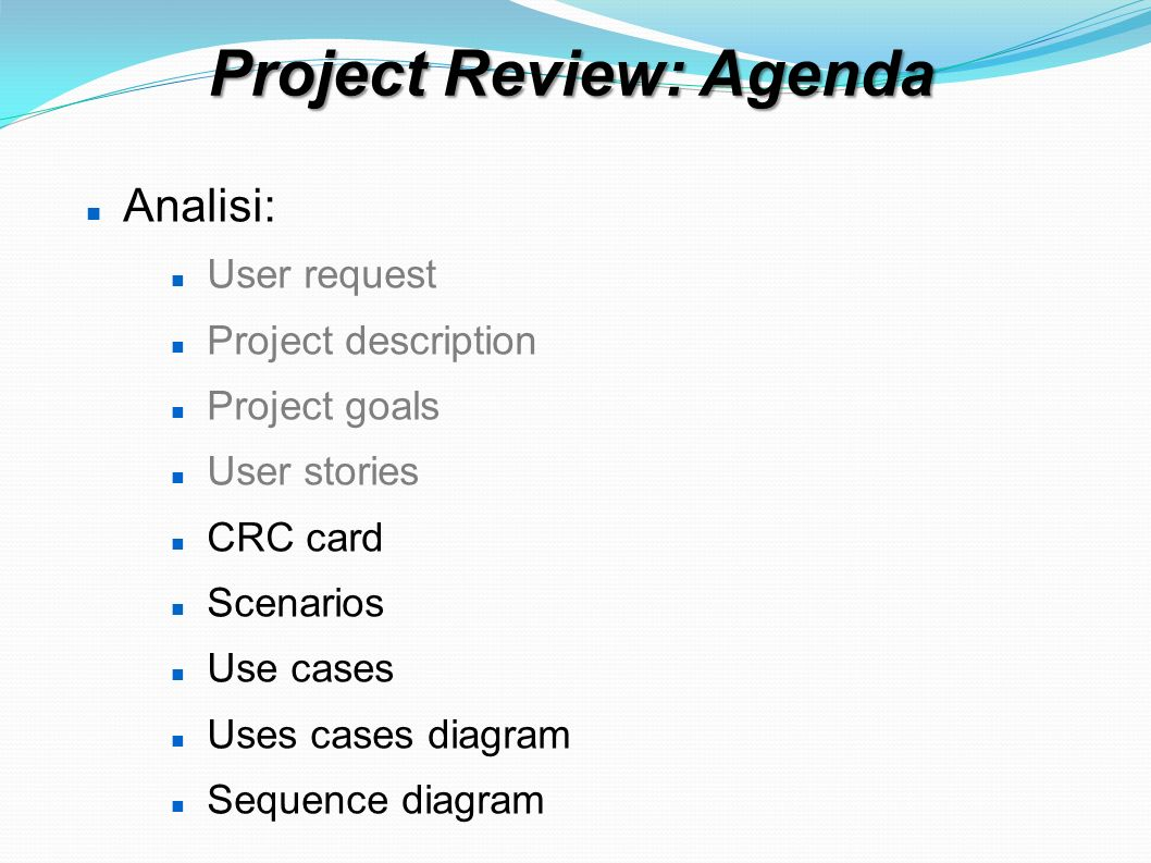 Project Review: Agenda Analisi: User request Project description Project goals User stories CRC card Scenarios Use cases Uses cases diagram Sequence diagram User stories – use cases – scenarios Project plan summary Status as of November 17th 2011 Analysis and Design Spikes UI and user interaction draft (on paper or...)