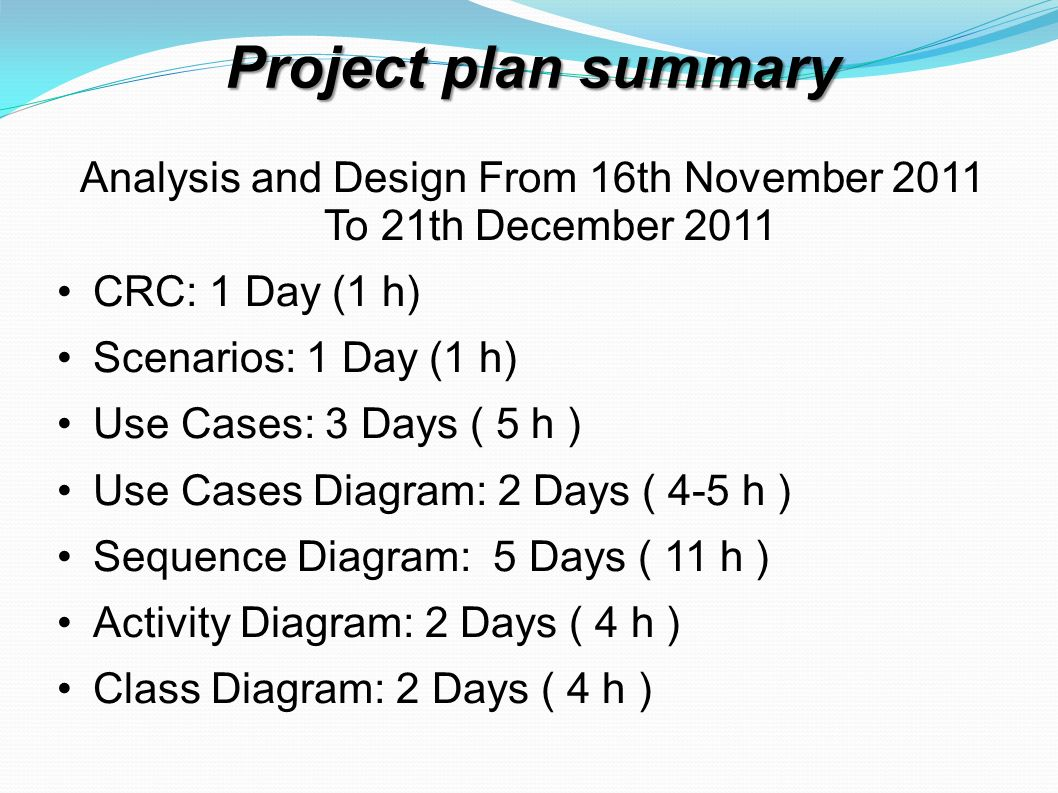 Project plan summary Analysis and Design From 16th November 2011 To 21th December 2011 CRC: 1 Day (1 h) Scenarios: 1 Day (1 h) Use Cases: 3 Days ( 5 h
