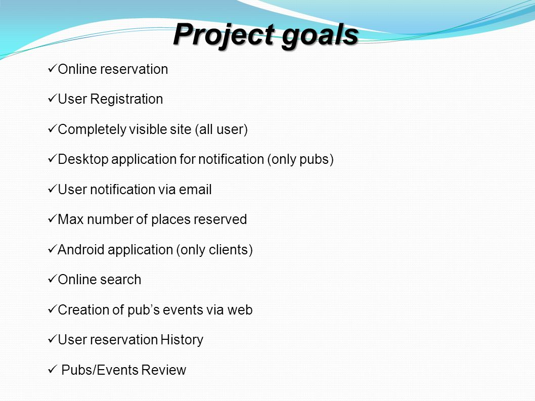 Project goals Online reservation User Registration Completely visible site (all user) Desktop application for notification (only pubs) User notification via email Max number of places reserved Android application (only clients) Online search Creation of pubs events via web User reservation History Pubs/Events Review