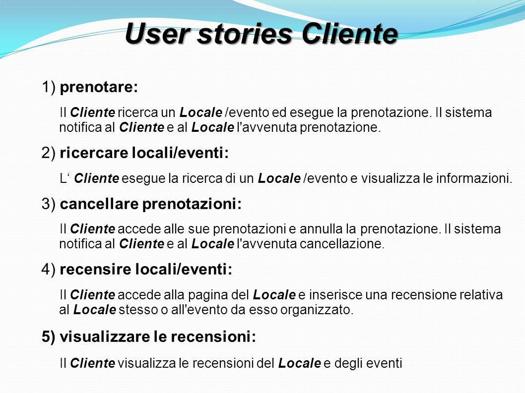 User stories Cliente 1) prenotare: Il Cliente ricerca un Locale /evento ed esegue la prenotazione. Il sistema notifica al Cliente e al Locale l'avvenu