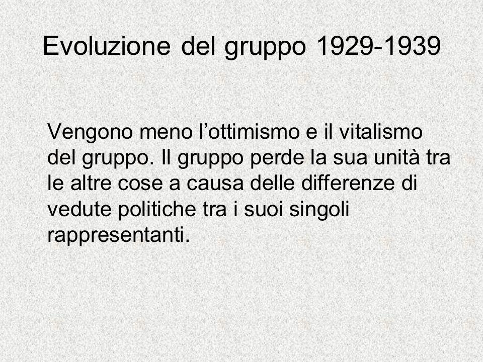 Evoluzione del gruppo 1929-1939 Vengono meno lottimismo e il vitalismo del gruppo.