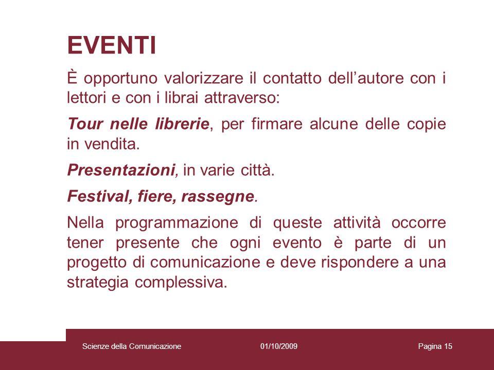 01/10/2009 Scienze della Comunicazione Pagina 15 EVENTI È opportuno valorizzare il contatto dellautore con i lettori e con i librai attraverso: Tour n