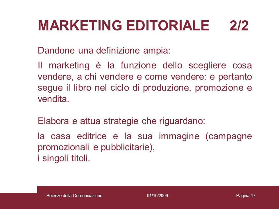 01/10/2009 Scienze della Comunicazione Pagina 17 MARKETING EDITORIALE 2/2 Dandone una definizione ampia: Il marketing è la funzione dello scegliere co