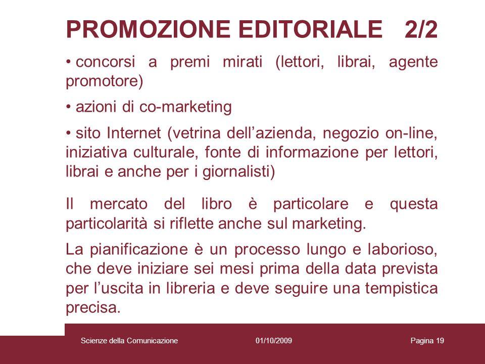 01/10/2009 Scienze della Comunicazione Pagina 19 PROMOZIONE EDITORIALE 2/2 concorsi a premi mirati (lettori, librai, agente promotore) azioni di co-ma