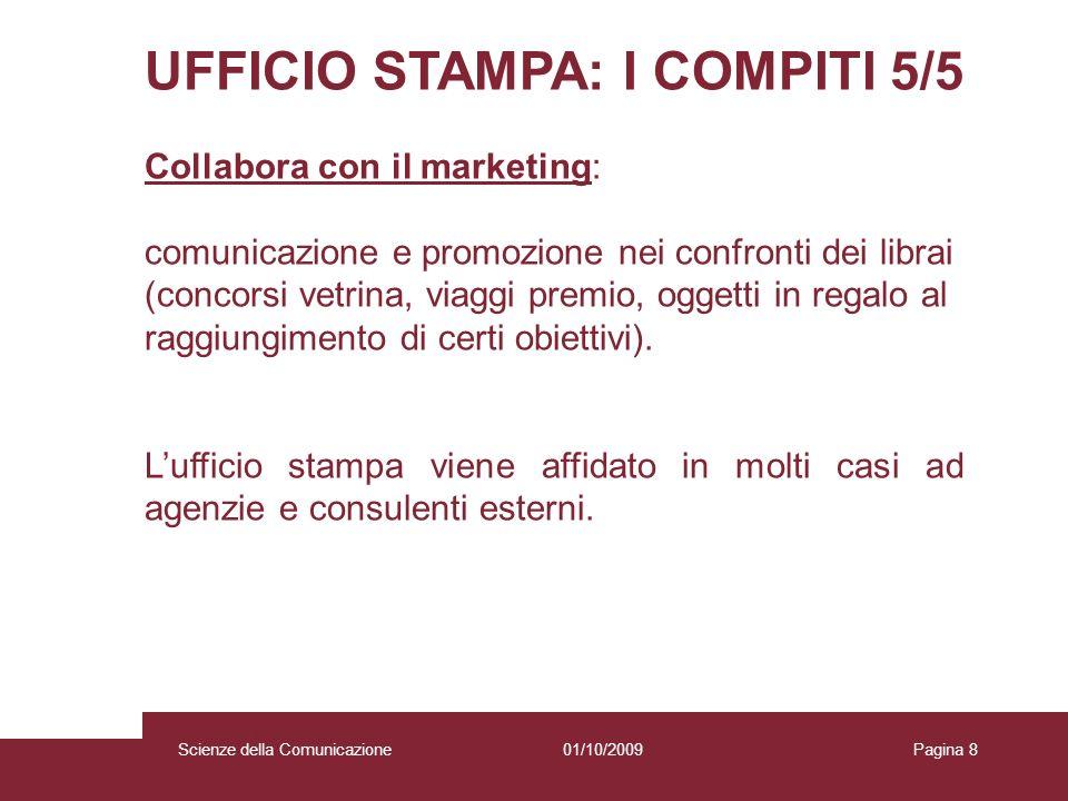 01/10/2009 Scienze della Comunicazione Pagina 8 UFFICIO STAMPA: I COMPITI 5/5 Collabora con il marketing: comunicazione e promozione nei confronti dei