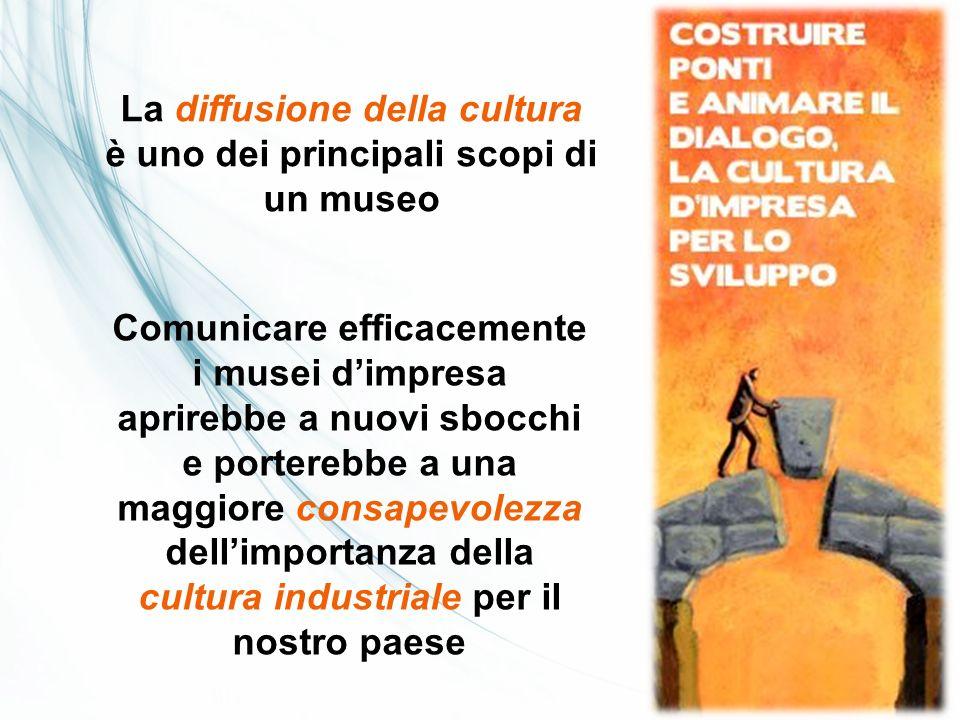 La diffusione della cultura è uno dei principali scopi di un museo Comunicare efficacemente i musei dimpresa aprirebbe a nuovi sbocchi e porterebbe a