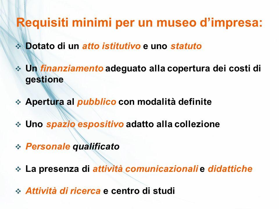 Requisiti minimi per un museo dimpresa: Dotato di un atto istitutivo e uno statuto Un finanziamento adeguato alla copertura dei costi di gestione Aper