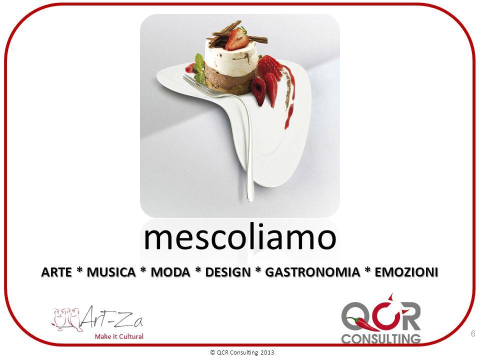 mescoliamo ARTE * MUSICA * MODA * DESIGN * GASTRONOMIA * EMOZIONI © QCR Consulting 2013 6