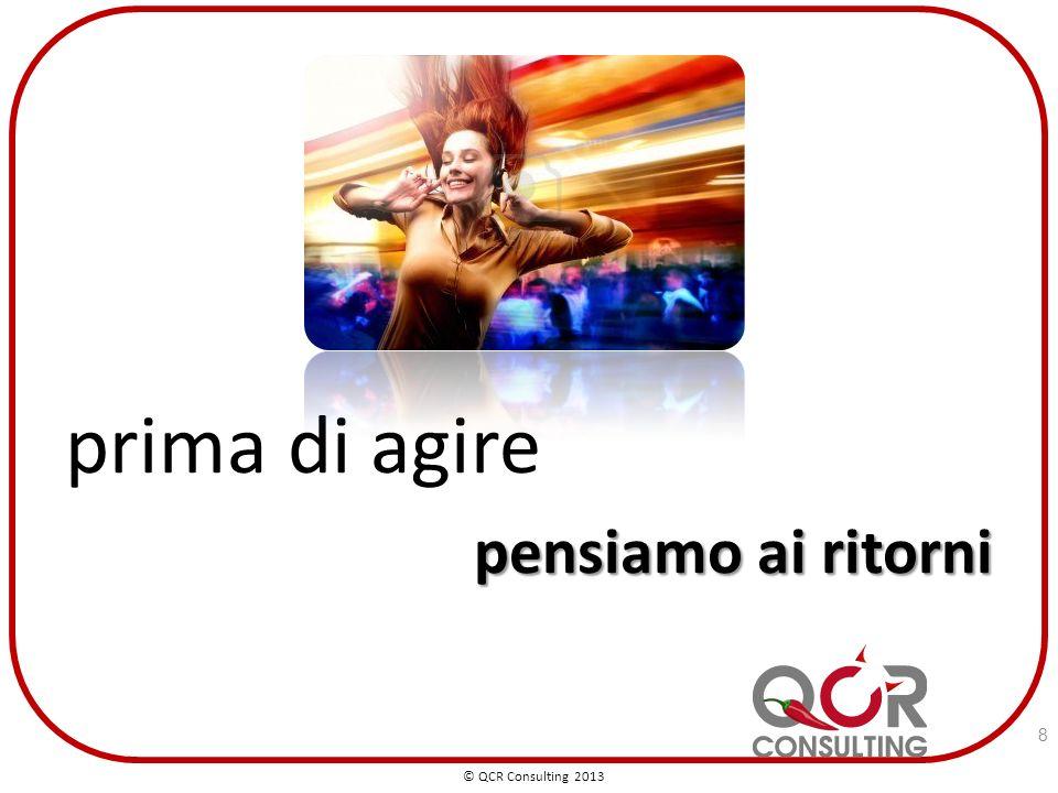 prima di agire pensiamo ai ritorni © QCR Consulting 2013 8
