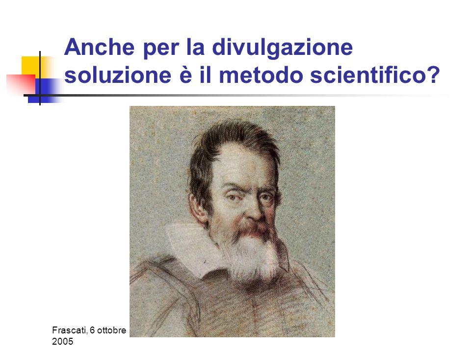 Frascati, 6 ottobre 2005 Anche per la divulgazione soluzione è il metodo scientifico?