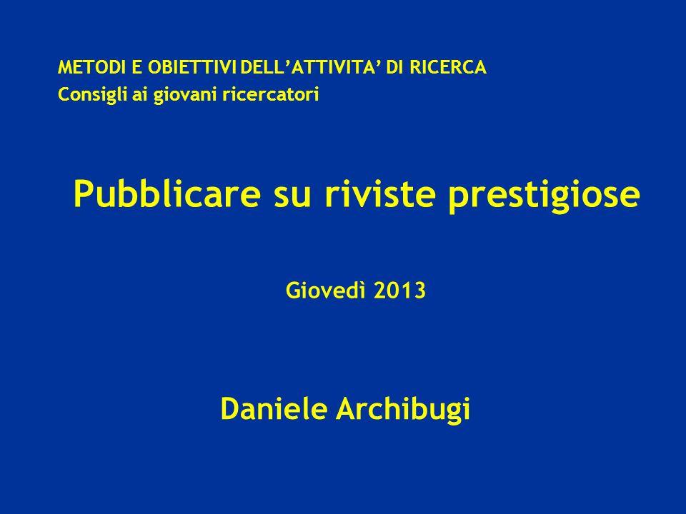 Daniele Archibugi METODI E OBIETTIVI DELLATTIVITA DI RICERCA Consigli ai giovani ricercatori Pubblicare su riviste prestigiose Giovedì 2013