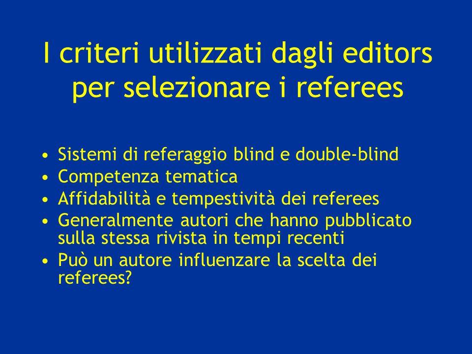 I criteri utilizzati dagli editors per selezionare i referees Sistemi di referaggio blind e double-blind Competenza tematica Affidabilità e tempestivi