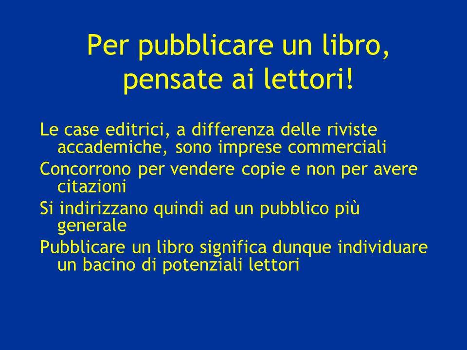 Per pubblicare un libro, pensate ai lettori! Le case editrici, a differenza delle riviste accademiche, sono imprese commerciali Concorrono per vendere