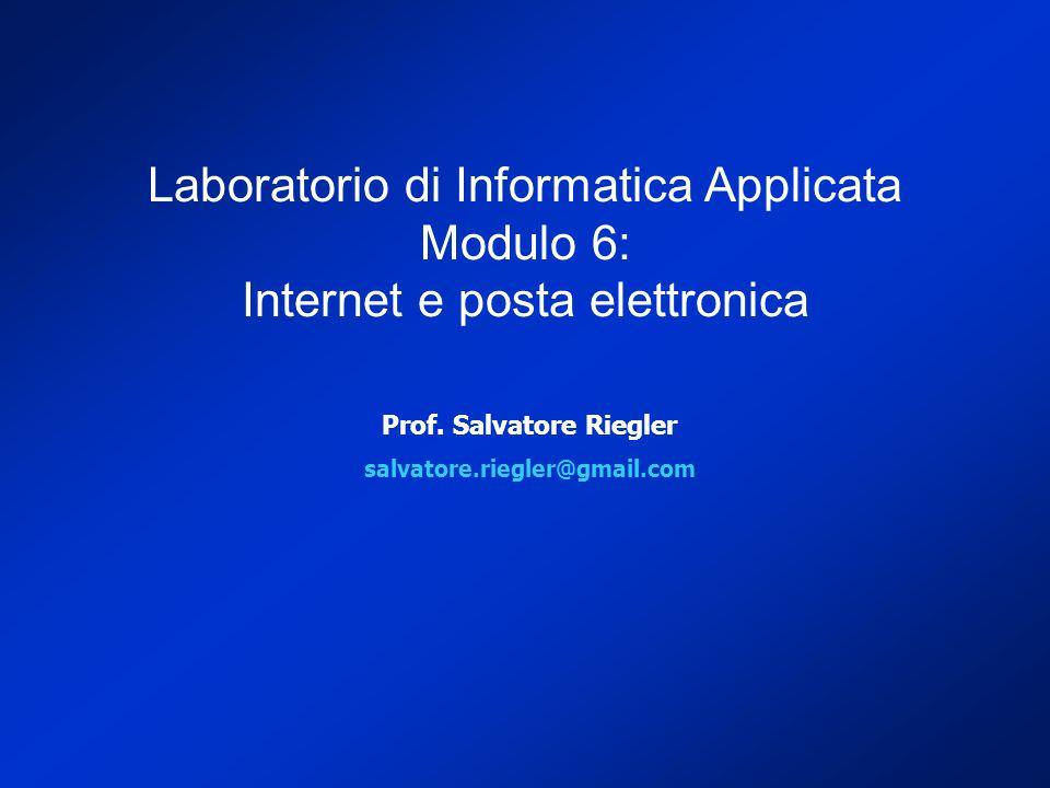 Prof. Salvatore Riegler salvatore.riegler@gmail.com Laboratorio di Informatica Applicata Modulo 6: Internet e posta elettronica
