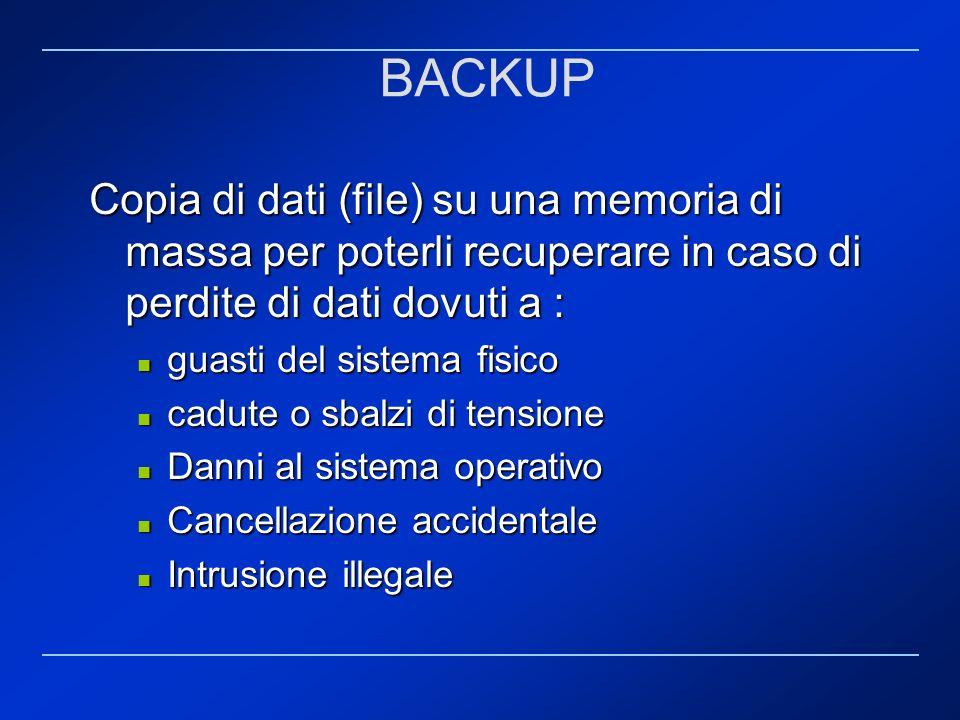BACKUP Copia di dati (file) su una memoria di massa per poterli recuperare in caso di perdite di dati dovuti a : guasti del sistema fisico guasti del