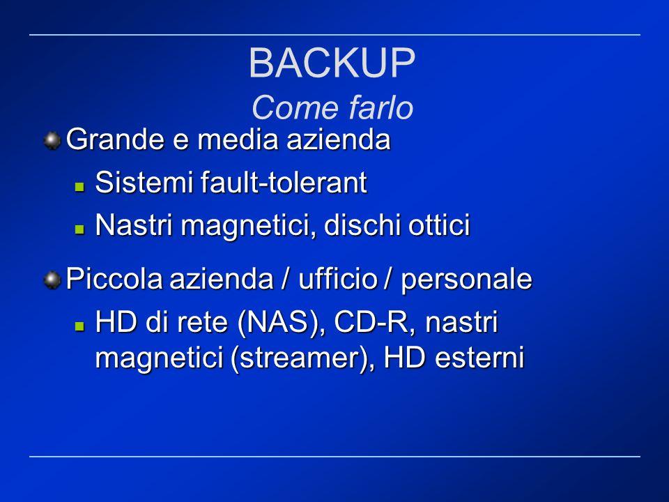 BACKUP Come farlo Grande e media azienda Sistemi fault-tolerant Sistemi fault-tolerant Nastri magnetici, dischi ottici Nastri magnetici, dischi ottici
