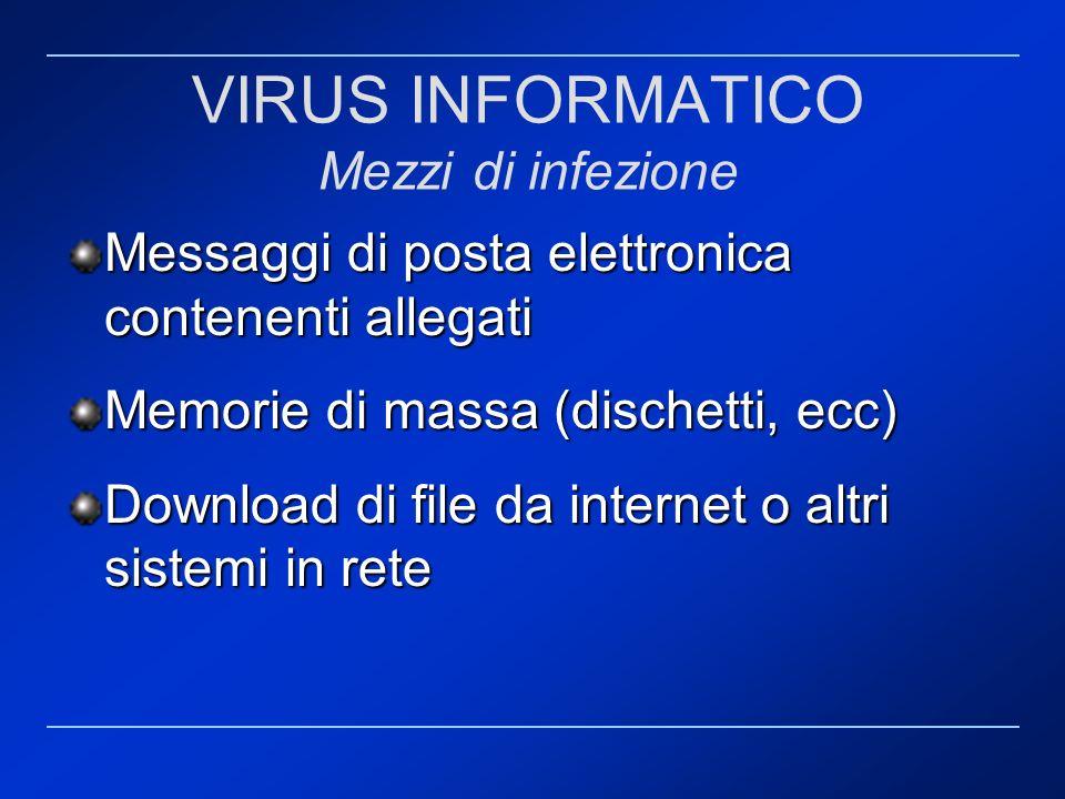 VIRUS INFORMATICO Mezzi di infezione Messaggi di posta elettronica contenenti allegati Memorie di massa (dischetti, ecc) Download di file da internet