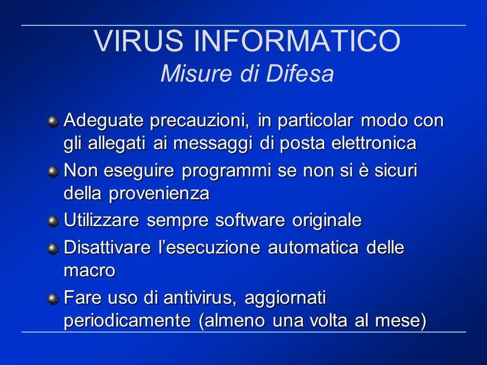 VIRUS INFORMATICO Misure di Difesa Adeguate precauzioni, in particolar modo con gli allegati ai messaggi di posta elettronica Non eseguire programmi s