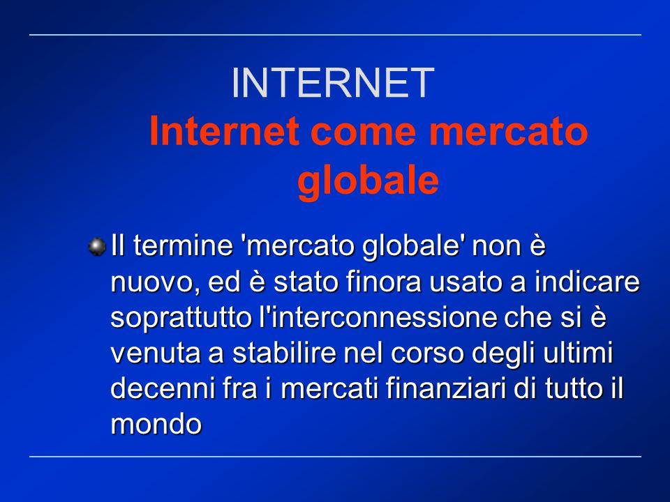 Internet come mercato globale Il termine 'mercato globale' non è nuovo, ed è stato finora usato a indicare soprattutto l'interconnessione che si è ven