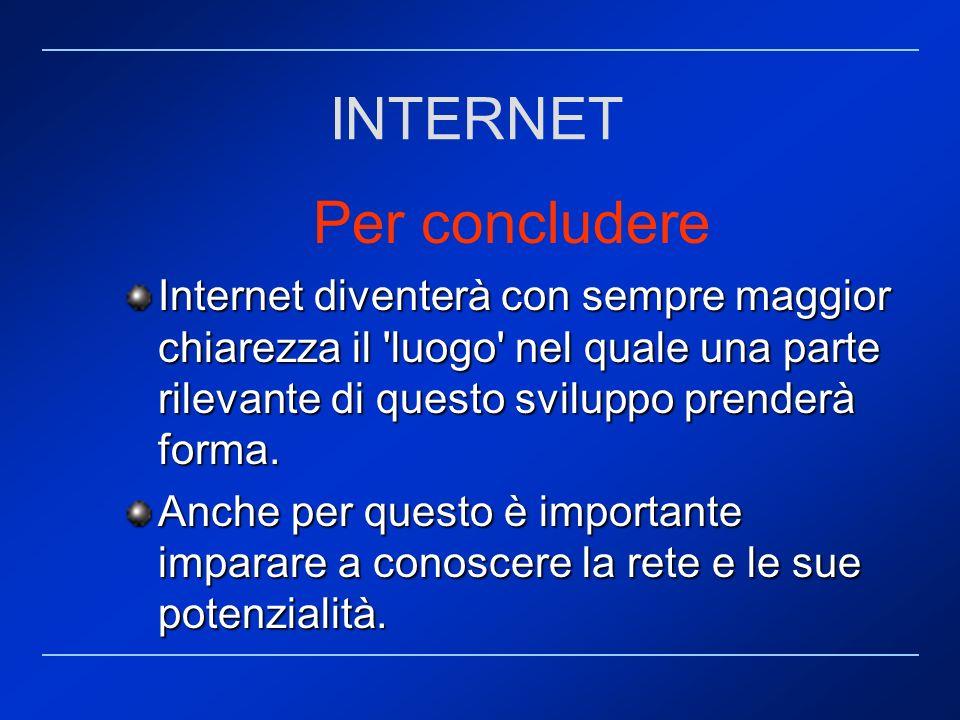 Per concludere Internet diventerà con sempre maggior chiarezza il 'luogo' nel quale una parte rilevante di questo sviluppo prenderà forma. Anche per q