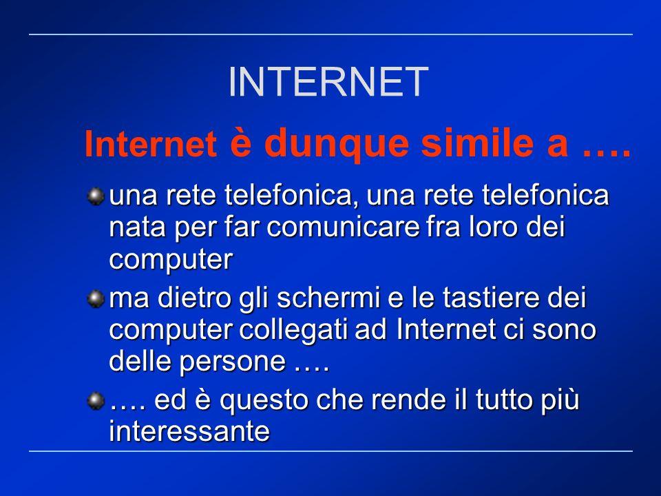 Internet è dunque simile a …. una rete telefonica, una rete telefonica nata per far comunicare fra loro dei computer ma dietro gli schermi e le tastie