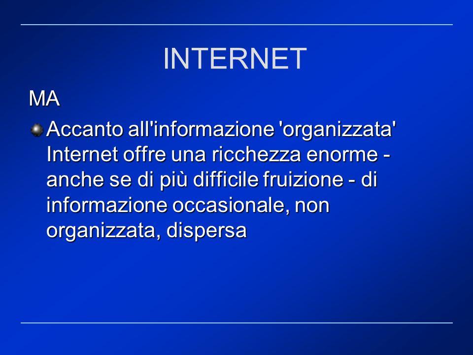MA Accanto all'informazione 'organizzata' Internet offre una ricchezza enorme - anche se di più difficile fruizione - di informazione occasionale, non